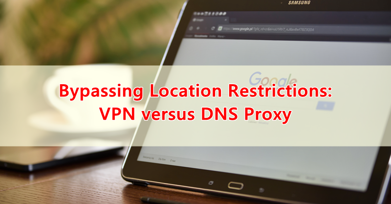 Bypassing Location Restrictions: VPN versus DNS Proxy