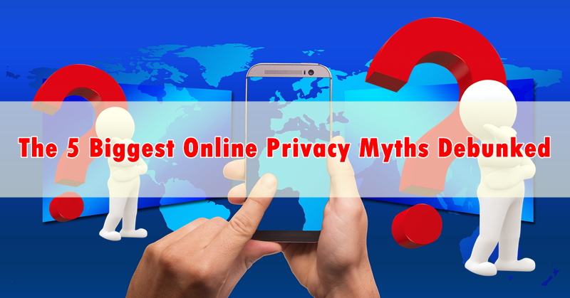 The 5 Biggest Online Privacy Myths Debunked