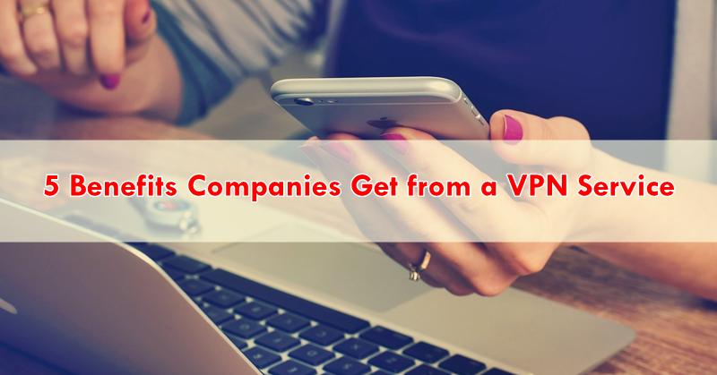 5 Benefits Companies Get from a VPN Service