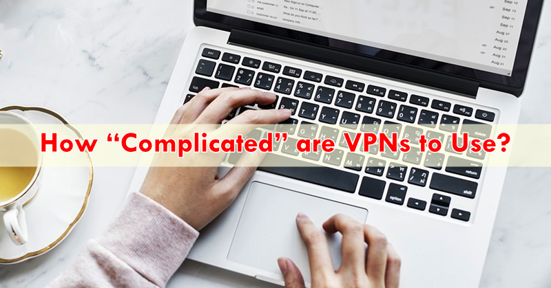 "How ""Complicated"" are VPNs to Use?"