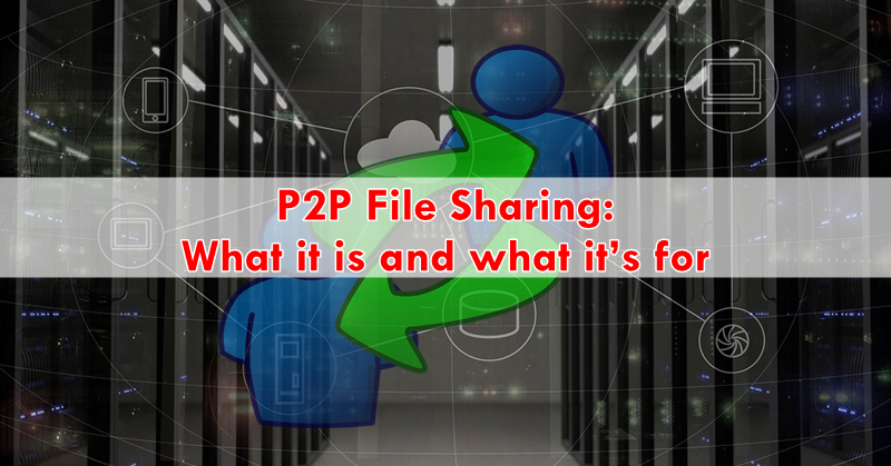 P2P File Sharing: What it is and what it's for