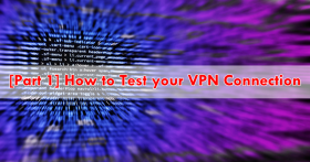 [Part 1] How to Test your VPN Connection
